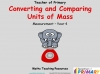 Converting and Comparing Units of Mass - Year 4 (slide 1/36)