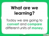 Converting and Comparing Units of Money - Year 4 (slide 2/38)
